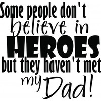 Some people dont believe in heroes, they havent met my dad