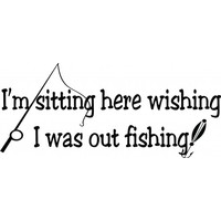 Im sitting here wishing I was out fishing wallsticker